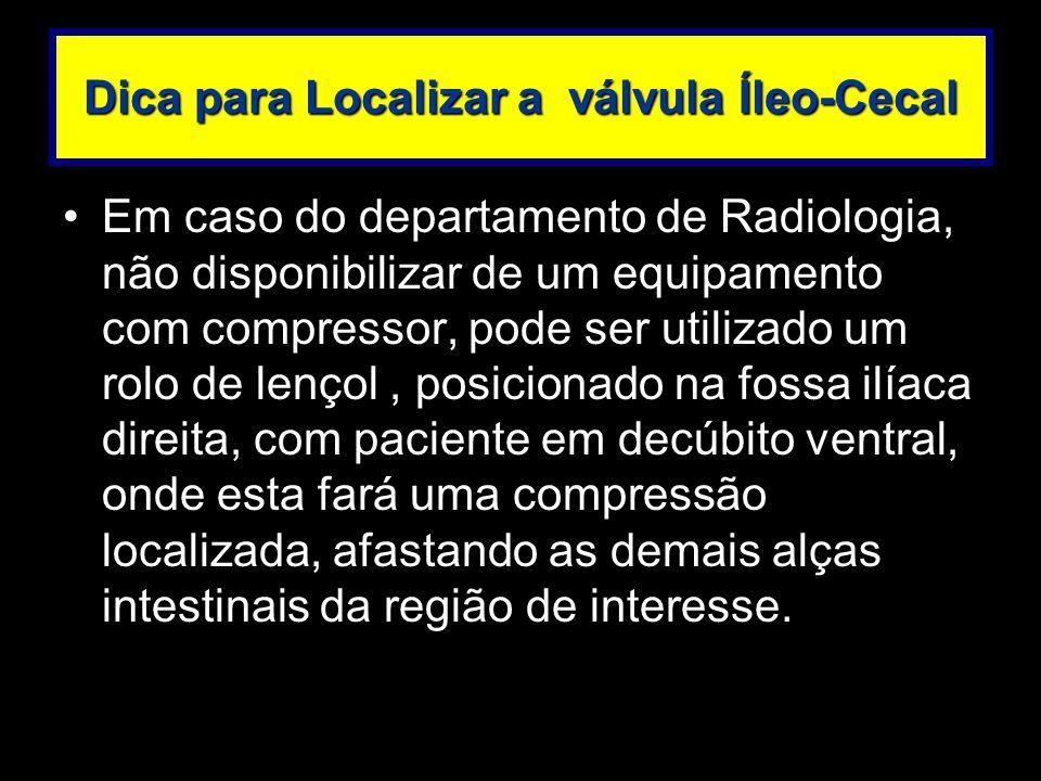 Dica para Localizar a válvula Íleo-Cecal Em caso do departamento de Radiologia, não disponibilizar de um equipamento com compressor, pode ser utilizad