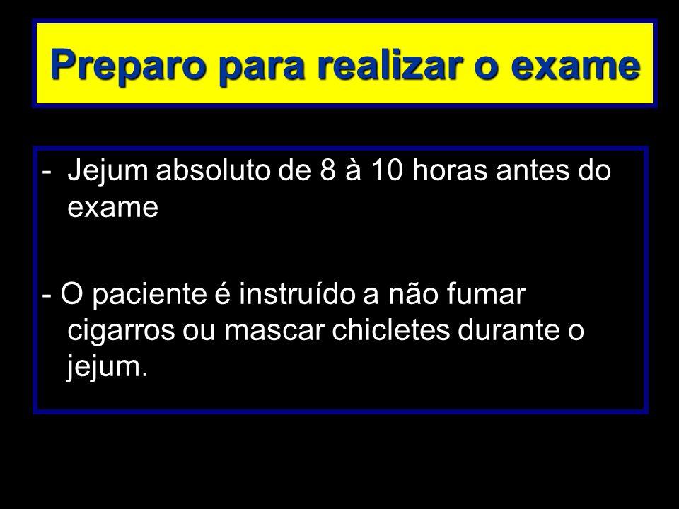 Preparo para realizar o exame -Jejum absoluto de 8 à 10 horas antes do exame - O paciente é instruído a não fumar cigarros ou mascar chicletes durante