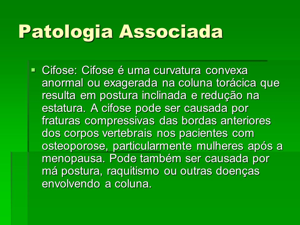 Patologia Associada Cifose: Cifose é uma curvatura convexa anormal ou exagerada na coluna torácica que resulta em postura inclinada e redução na estat
