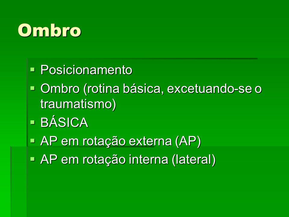 Ombro Posicionamento Posicionamento Ombro (rotina básica, excetuando-se o traumatismo) Ombro (rotina básica, excetuando-se o traumatismo) BÁSICA BÁSIC