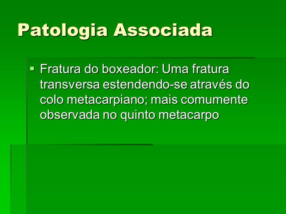 Patologia Associada Fratura do boxeador: Uma fratura transversa estendendo-se através do colo metacarpiano; mais comumente observada no quinto metacar