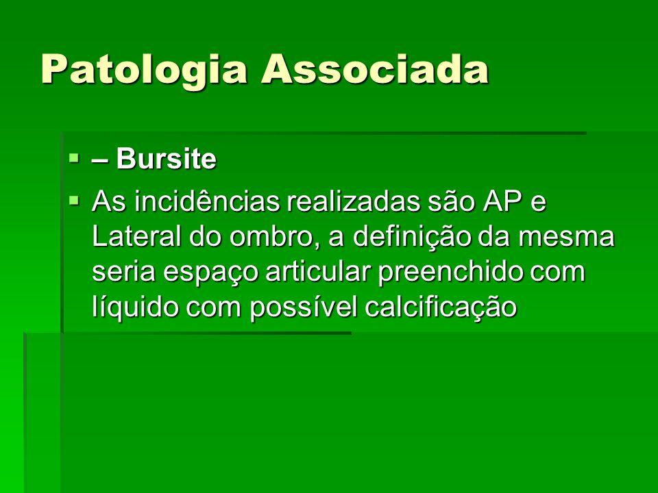 Patologia Associada – Bursite – Bursite As incidências realizadas são AP e Lateral do ombro, a definição da mesma seria espaço articular preenchido co