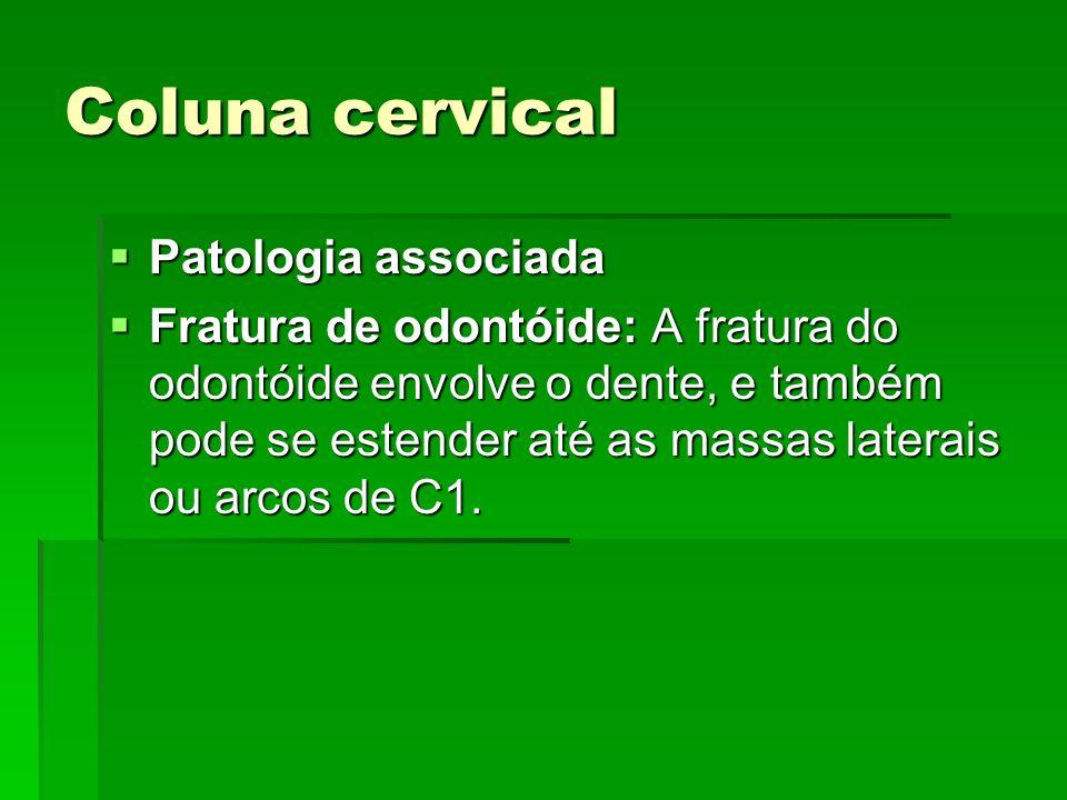 Coluna cervical Patologia associada Patologia associada Fratura de odontóide: A fratura do odontóide envolve o dente, e também pode se estender até as