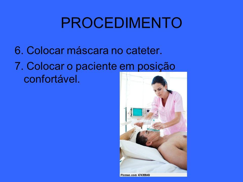 6. Colocar máscara no cateter. 7. Colocar o paciente em posição confortável. PROCEDIMENTO