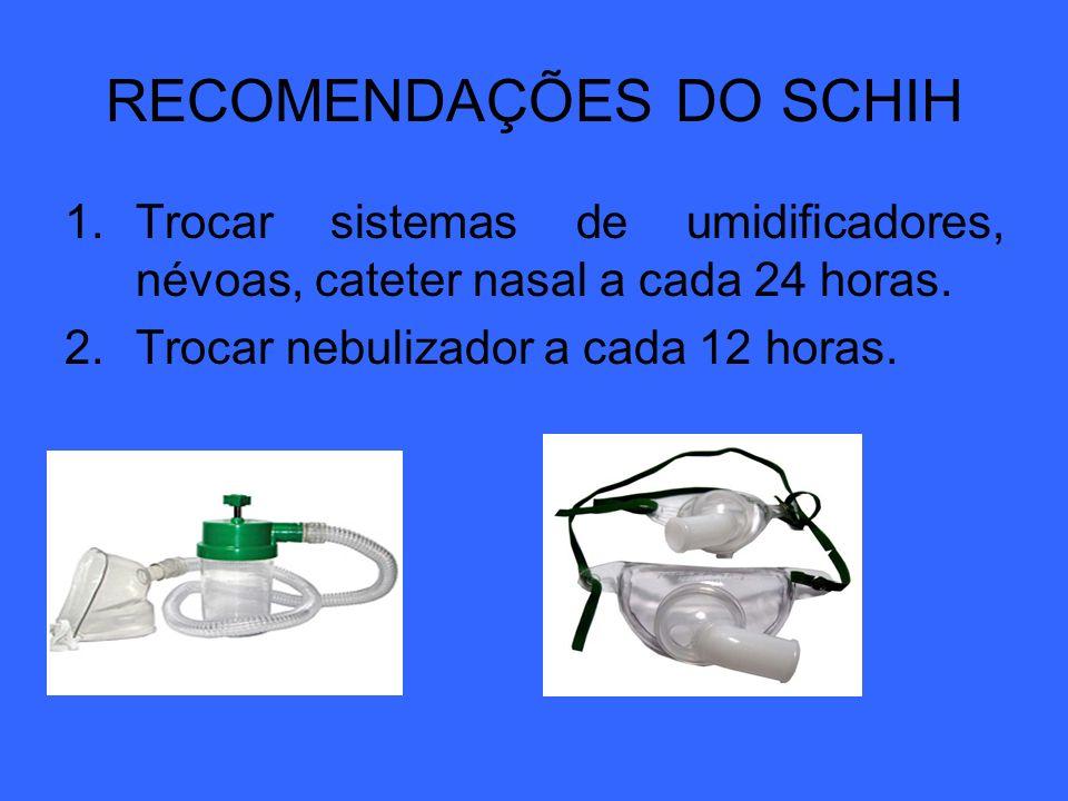 RECOMENDAÇÕES DO SCHIH 1.Trocar sistemas de umidificadores, névoas, cateter nasal a cada 24 horas. 2.Trocar nebulizador a cada 12 horas.