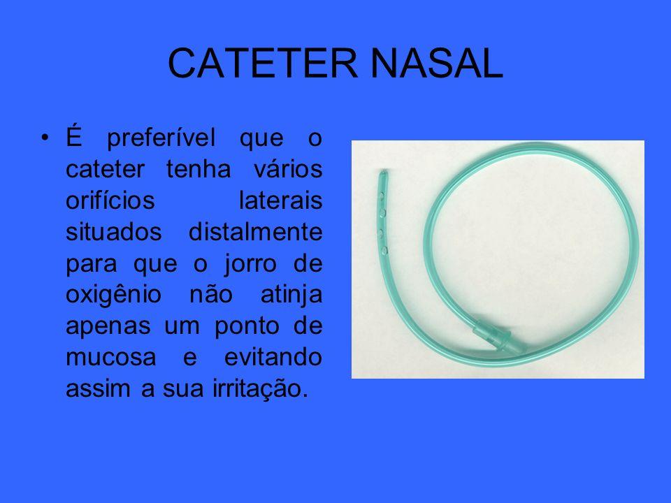 CATETER NASAL É preferível que o cateter tenha vários orifícios laterais situados distalmente para que o jorro de oxigênio não atinja apenas um ponto