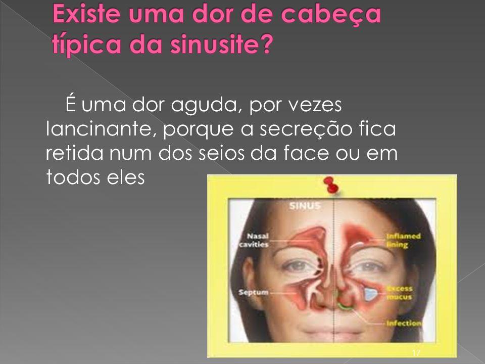 É uma dor aguda, por vezes lancinante, porque a secreção fica retida num dos seios da face ou em todos eles 17