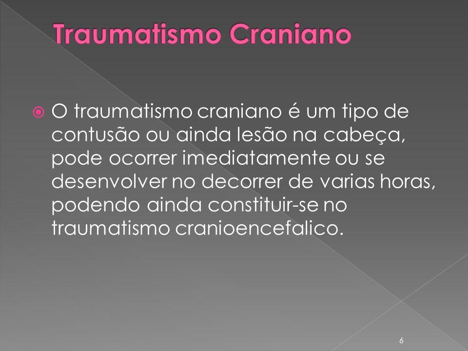 O traumatismo craniano é um tipo de contusão ou ainda lesão na cabeça, pode ocorrer imediatamente ou se desenvolver no decorrer de varias horas, podendo ainda constituir-se no traumatismo cranioencefalico.