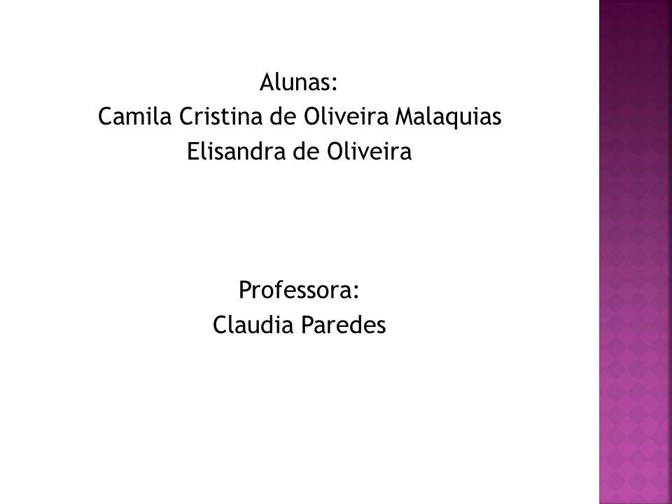 Alunas: Camila Cristina de Oliveira Malaquias Elisandra de Oliveira Professora: Claudia Paredes