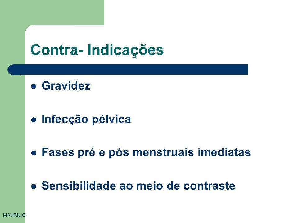 Contra- Indicações Gravidez Infecção pélvica Fases pré e pós menstruais imediatas Sensibilidade ao meio de contraste MAURILIO