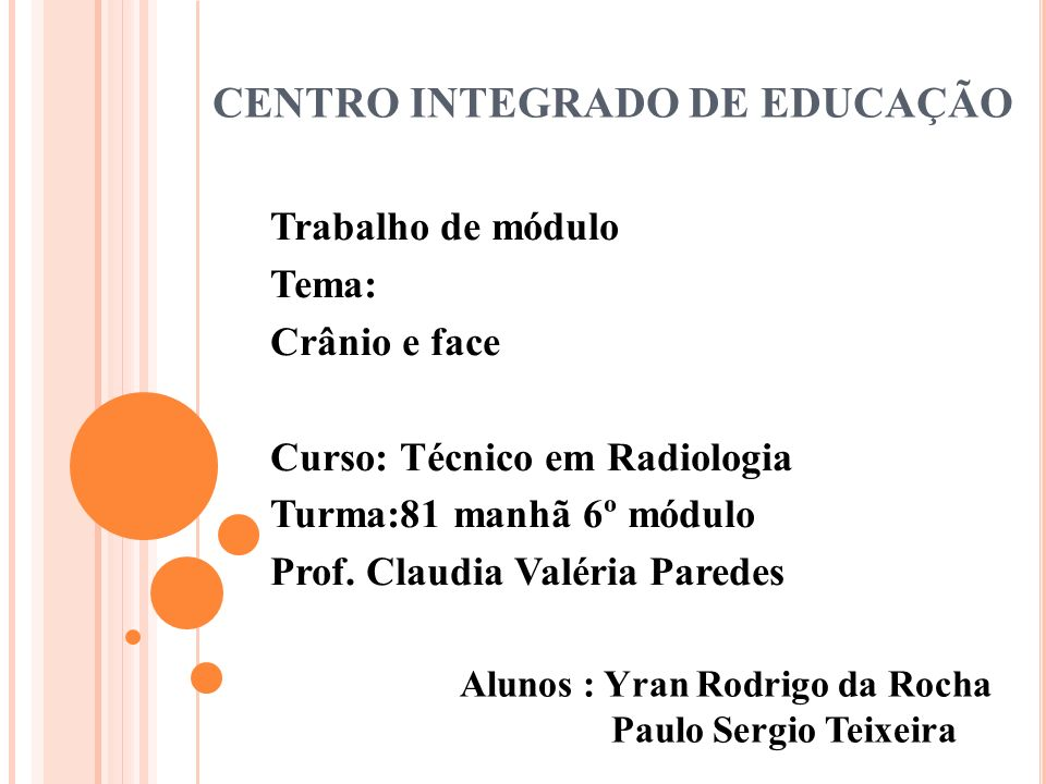 CENTRO INTEGRADO DE EDUCAÇÃO Trabalho de módulo Tema: Crânio e face Curso: Técnico em Radiologia Turma:81 manhã 6º módulo Prof. Claudia Valéria Parede
