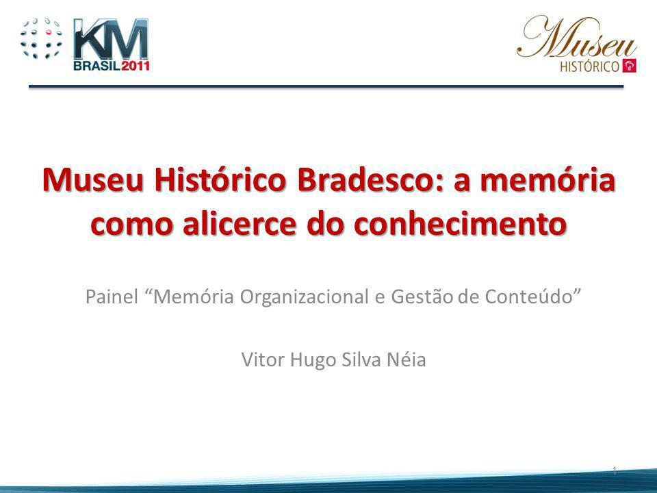 Museu Histórico Bradesco: a memória como alicerce do conhecimento 1 Painel Memória Organizacional e Gestão de Conteúdo Vitor Hugo Silva Néia