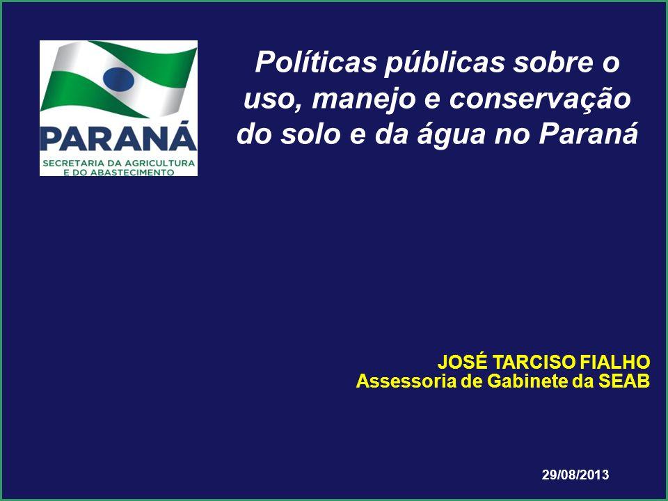 29/08/2013 JOSÉ TARCISO FIALHO Assessoria de Gabinete da SEAB Políticas públicas sobre o uso, manejo e conservação do solo e da água no Paraná