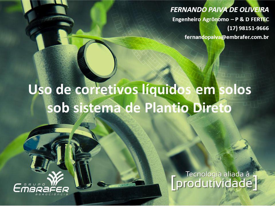 Uso de corretivos líquidos em solos sob sistema de Plantio Direto FERNANDO PAIVA DE OLIVEIRA Engenheiro Agrônomo – P & D FERTEC (17) 98151-9666 fernan
