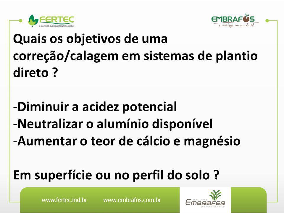 Quais os objetivos de uma correção/calagem em sistemas de plantio direto ? -Diminuir a acidez potencial -Neutralizar o alumínio disponível -Aumentar o
