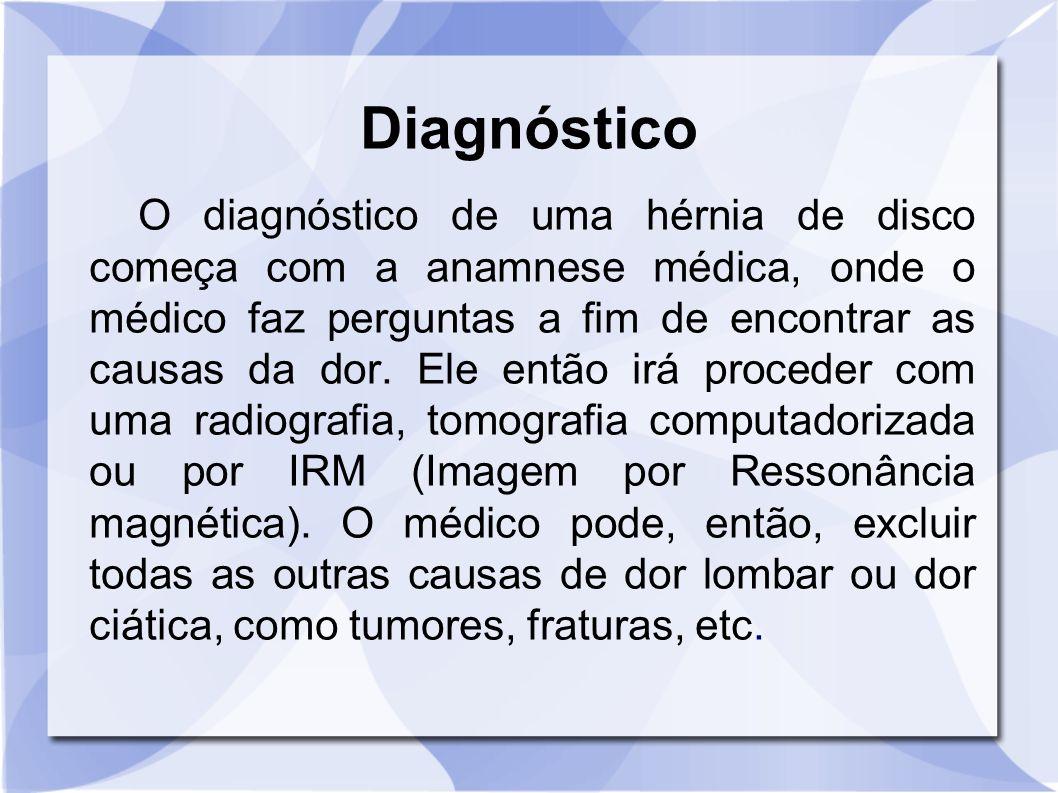 Diagnóstico O diagnóstico de uma hérnia de disco começa com a anamnese médica, onde o médico faz perguntas a fim de encontrar as causas da dor. Ele en