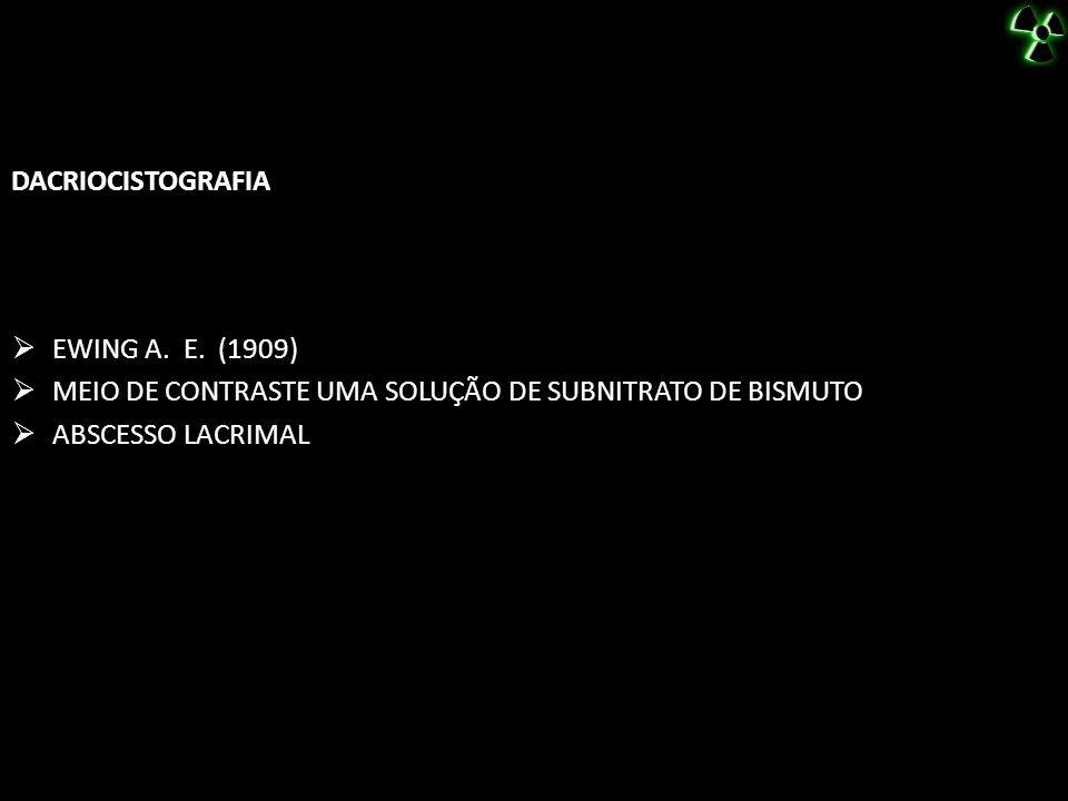 DACRIOCISTOGRAFIA EWING A. E. (1909) MEIO DE CONTRASTE UMA SOLUÇÃO DE SUBNITRATO DE BISMUTO ABSCESSO LACRIMAL