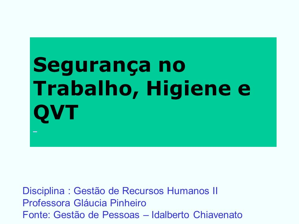 Segurança no Trabalho, Higiene e QVT Disciplina : Gestão de Recursos Humanos II Professora Gláucia Pinheiro Fonte: Gestão de Pessoas – Idalberto Chiav