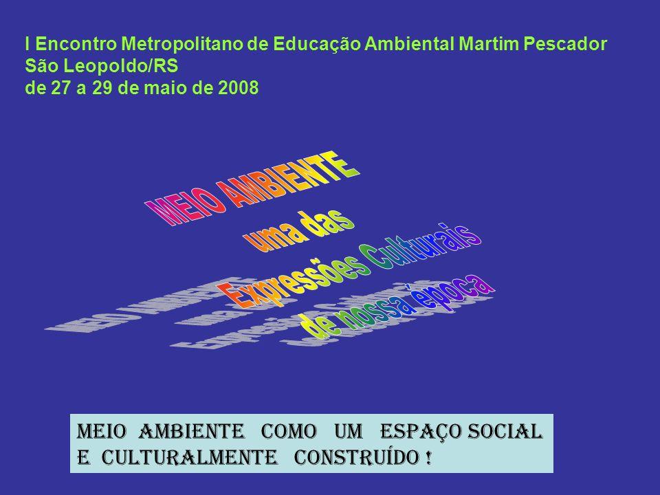 I Encontro Metropolitano de Educação Ambiental Martim Pescador São Leopoldo/RS de 27 a 29 de maio de 2008 MEIO AMBIENTE COMO UM ESPAÇO SOCIAL E CULTUR