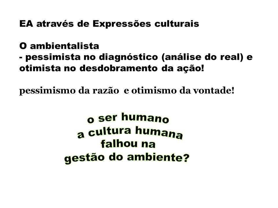 EA através de Expressões culturais O ambientalista - pessimista no diagnóstico (análise do real) e otimista no desdobramento da ação! pessimismo da ra