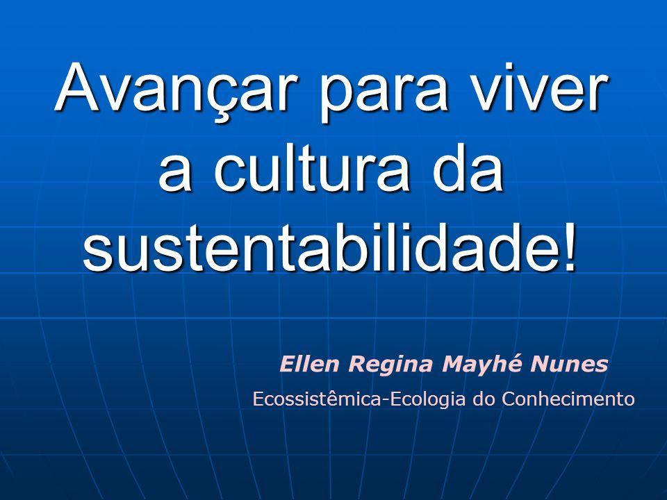 Avançar para viver a cultura da sustentabilidade! Ellen Regina Mayhé Nunes Ecossistêmica-Ecologia do Conhecimento