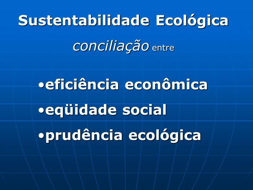 Sustentabilidade Ecológica conciliação entre eficiência econômicaeficiência econômica eqüidade socialeqüidade social prudência ecológicaprudência ecol