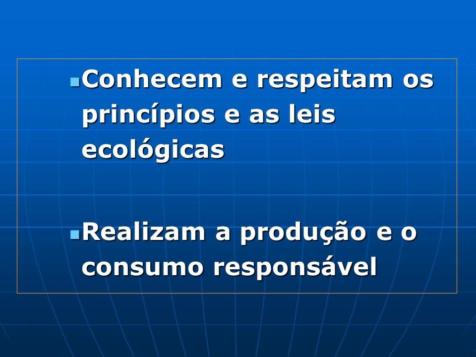 Conhecem e respeitam os princípios e as leis ecológicas Conhecem e respeitam os princípios e as leis ecológicas Realizam a produção e o consumo respon