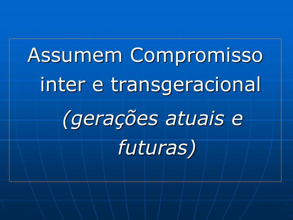 Assumem Compromisso inter e transgeracional (gerações atuais e futuras)