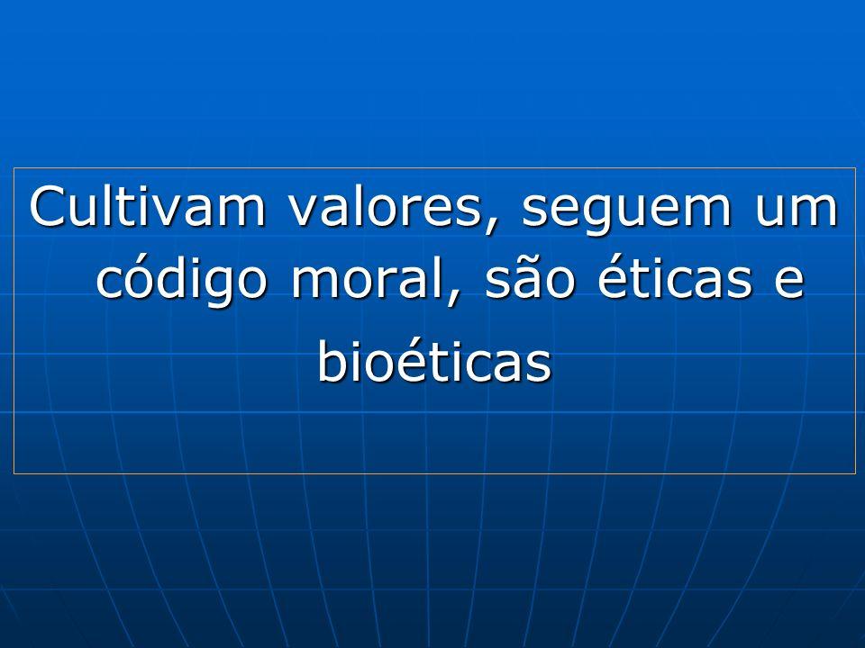 Cultivam valores, seguem um código moral, são éticas e bioéticas