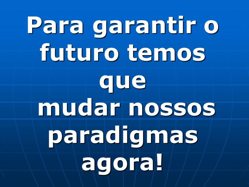 Para garantir o futuro temos que mudar nossos paradigmas agora!
