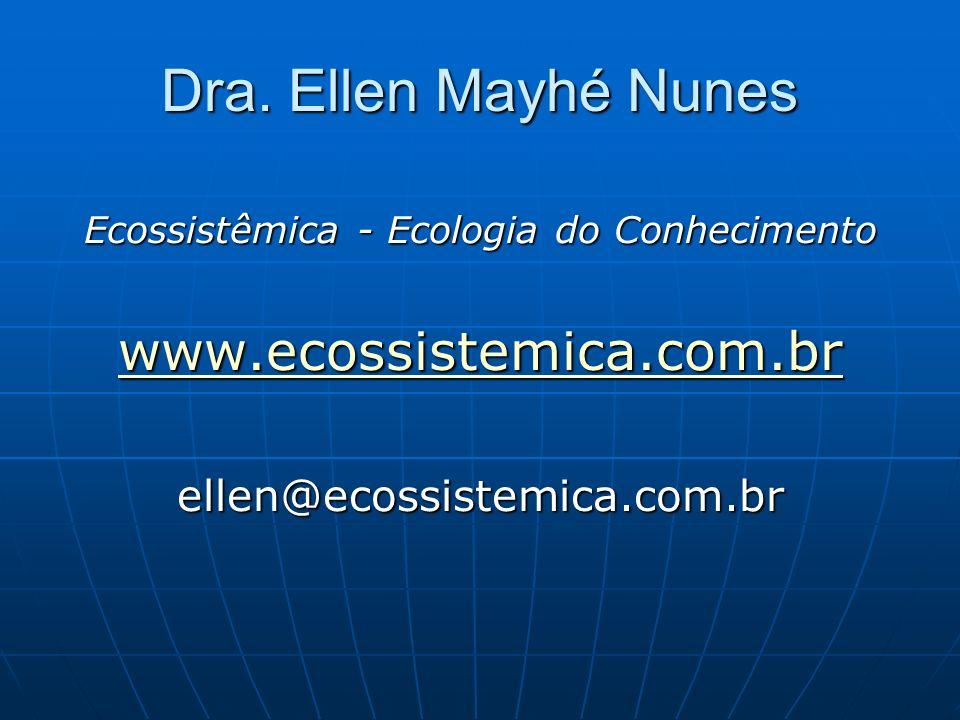 Dra. Ellen Mayhé Nunes Ecossistêmica - Ecologia do Conhecimento www.ecossistemica.com.br ellen@ecossistemica.com.br
