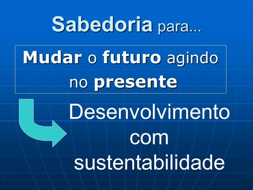 Sabedoria para... Mudar o futuro agindo no presente no presente Desenvolvimento com sustentabilidade