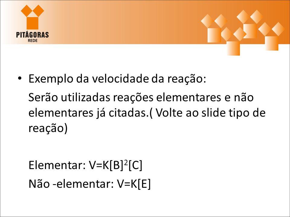 Exemplo da velocidade da reação: Serão utilizadas reações elementares e não elementares já citadas.( Volte ao slide tipo de reação) Elementar: V=K[B]