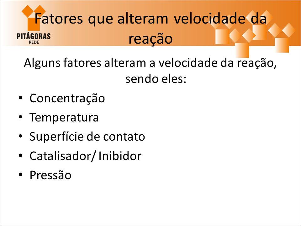 Fatores que alteram velocidade da reação Alguns fatores alteram a velocidade da reação, sendo eles: Concentração Temperatura Superfície de contato Cat