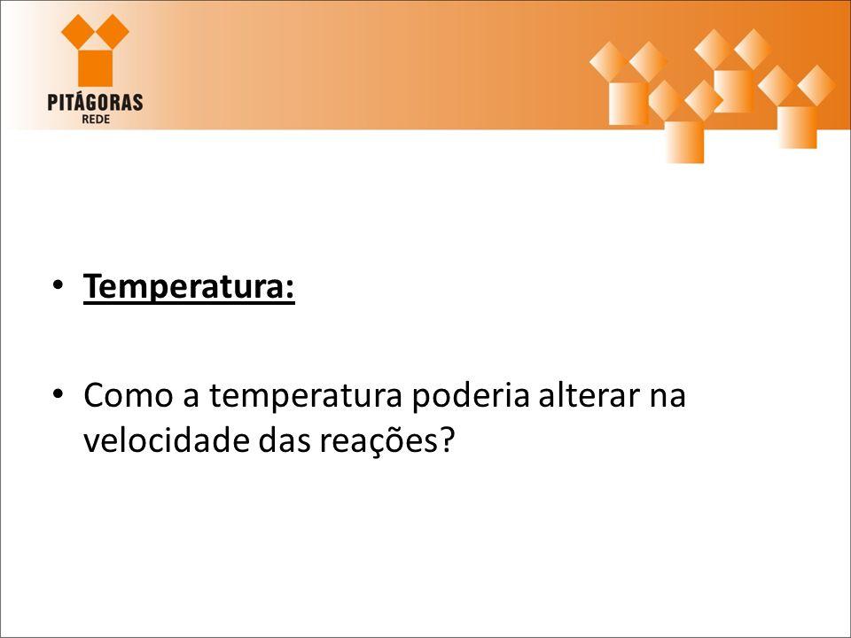 Temperatura: Como a temperatura poderia alterar na velocidade das reações?