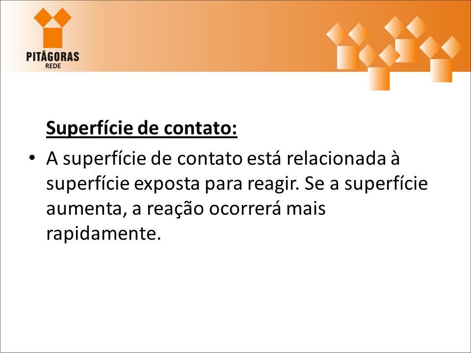 Superfície de contato: A superfície de contato está relacionada à superfície exposta para reagir. Se a superfície aumenta, a reação ocorrerá mais rapi