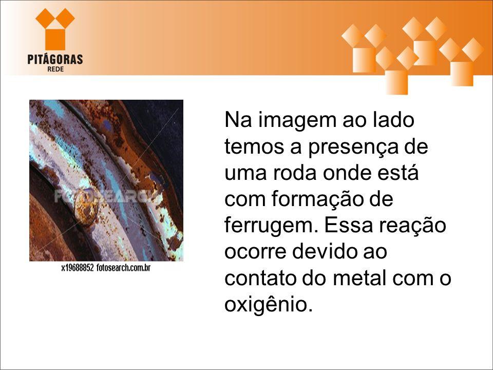 Na imagem ao lado temos a presença de uma roda onde está com formação de ferrugem. Essa reação ocorre devido ao contato do metal com o oxigênio.