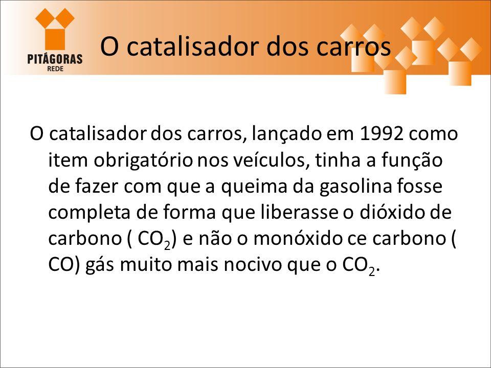 O catalisador dos carros O catalisador dos carros, lançado em 1992 como item obrigatório nos veículos, tinha a função de fazer com que a queima da gas