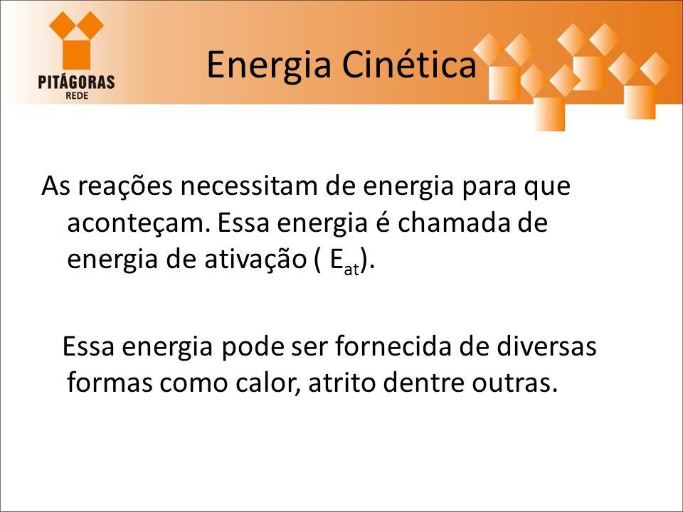 Energia Cinética As reações necessitam de energia para que aconteçam. Essa energia é chamada de energia de ativação ( E at ). Essa energia pode ser fo