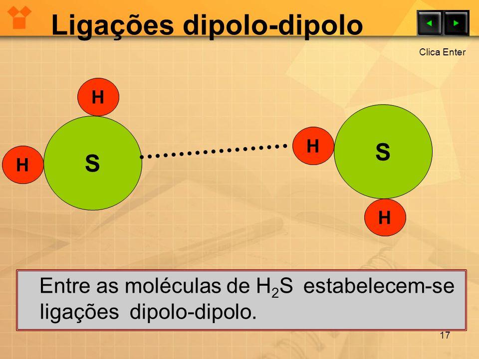 Ligações dipolo-dipolo Entre as moléculas de H 2 S estabelecem-se ligações dipolo-dipolo. 17 H H H H S S Clica Enter