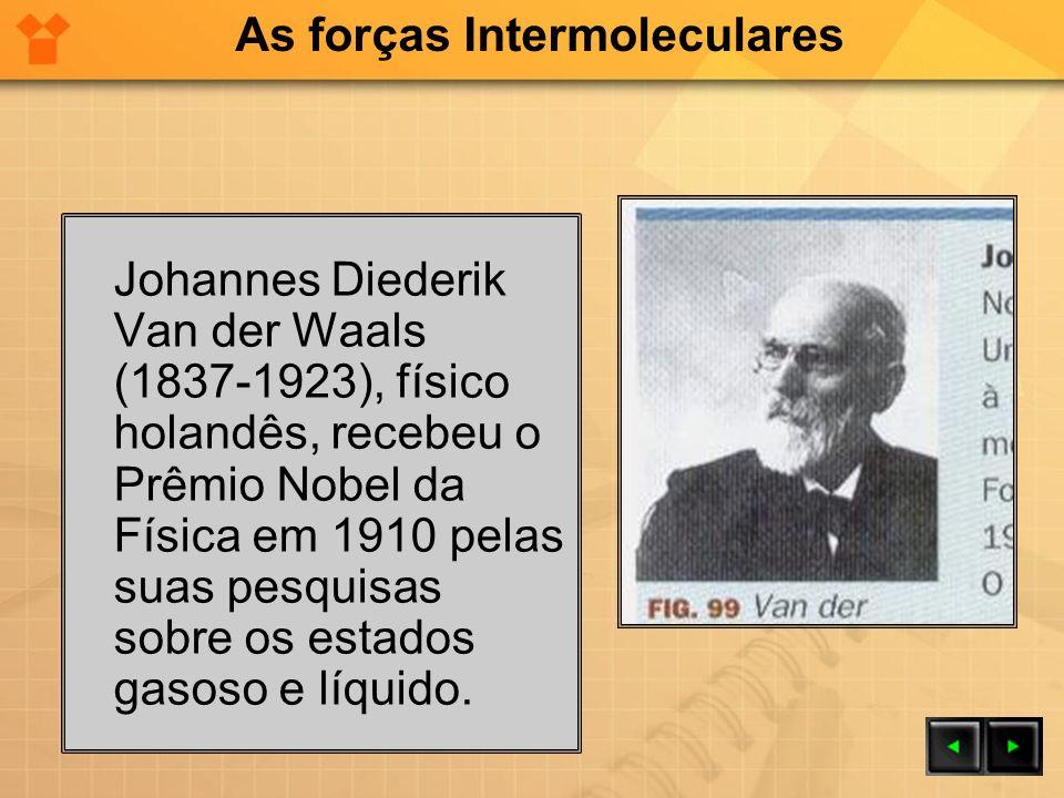 Johannes Diederik Van der Waals (1837-1923), físico holandês, recebeu o Prêmio Nobel da Física em 1910 pelas suas pesquisas sobre os estados gasoso e