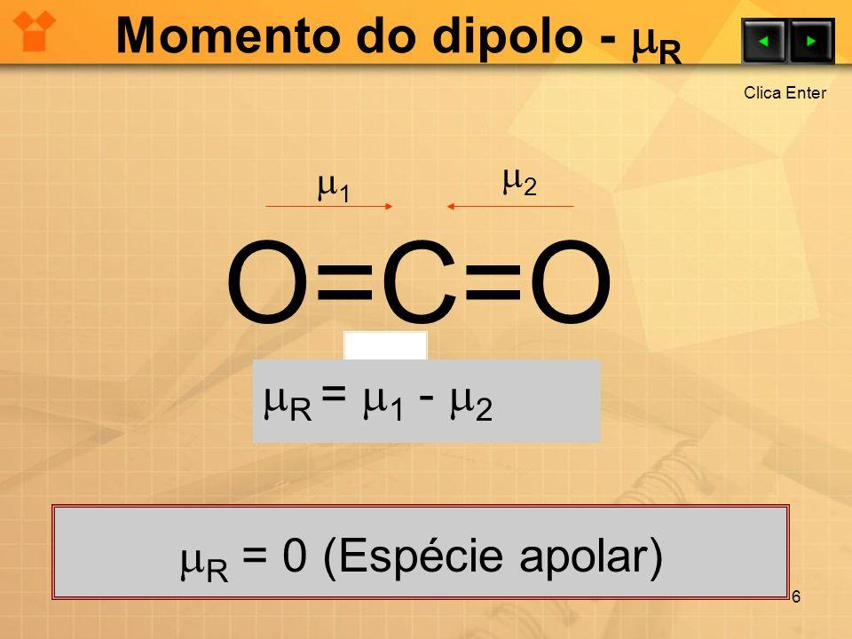 Momento do dipolo - R 6 O=C=O R = 0 (Espécie apolar) 1 2 R = 1 - 2 Clica Enter