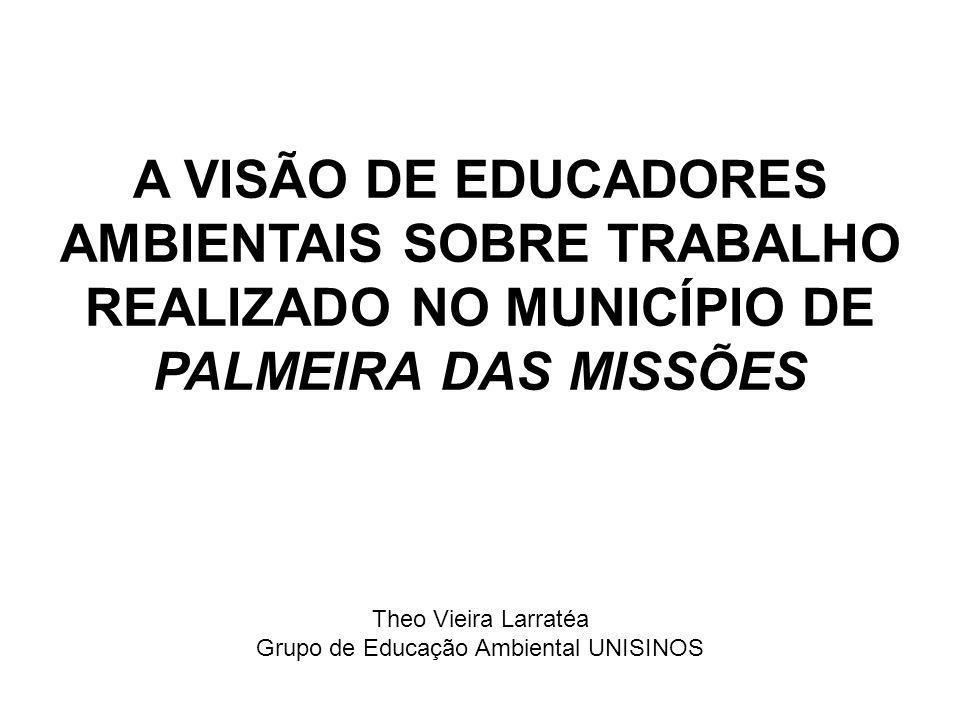 A VISÃO DE EDUCADORES AMBIENTAIS SOBRE TRABALHO REALIZADO NO MUNICÍPIO DE PALMEIRA DAS MISSÕES Theo Vieira Larratéa Grupo de Educação Ambiental UNISIN