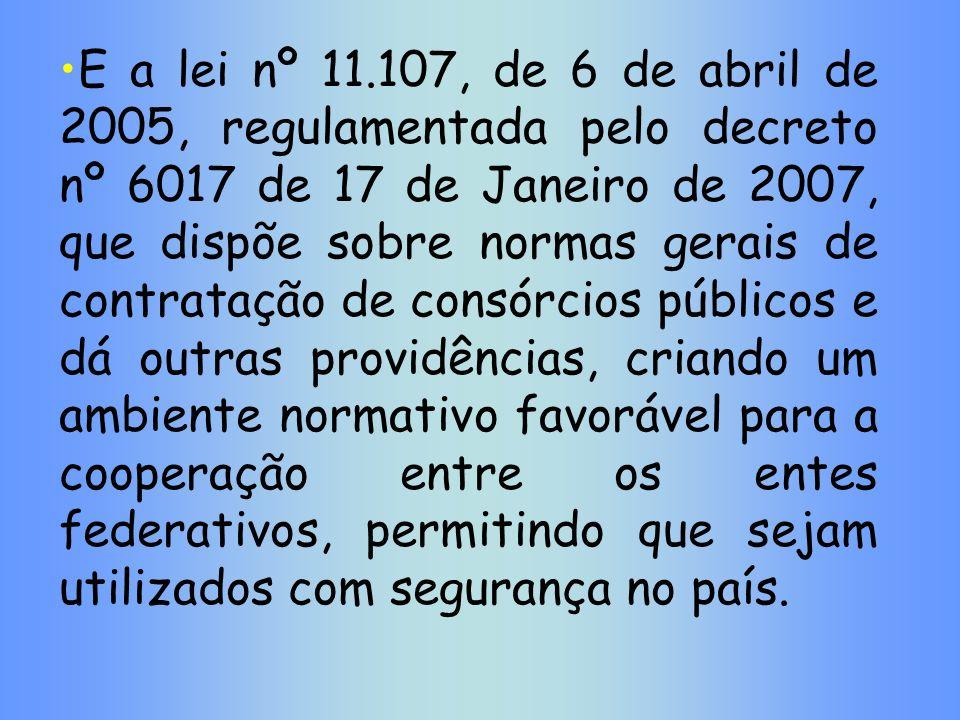 E a lei nº 11.107, de 6 de abril de 2005, regulamentada pelo decreto nº 6017 de 17 de Janeiro de 2007, que dispõe sobre normas gerais de contratação d