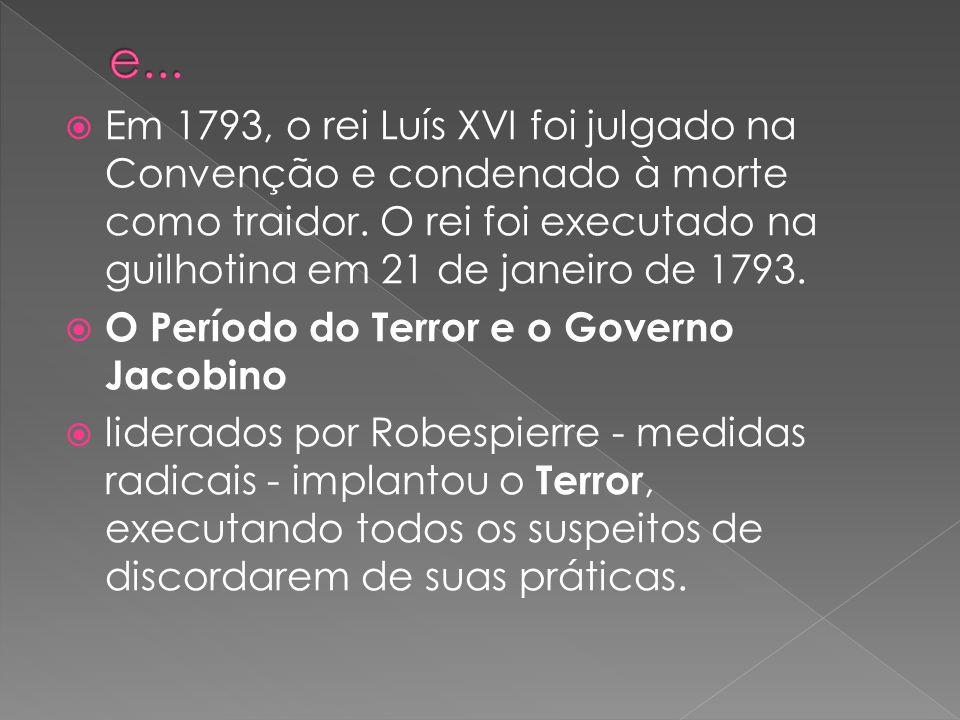 Em 1793, o rei Luís XVI foi julgado na Convenção e condenado à morte como traidor. O rei foi executado na guilhotina em 21 de janeiro de 1793. O Perío