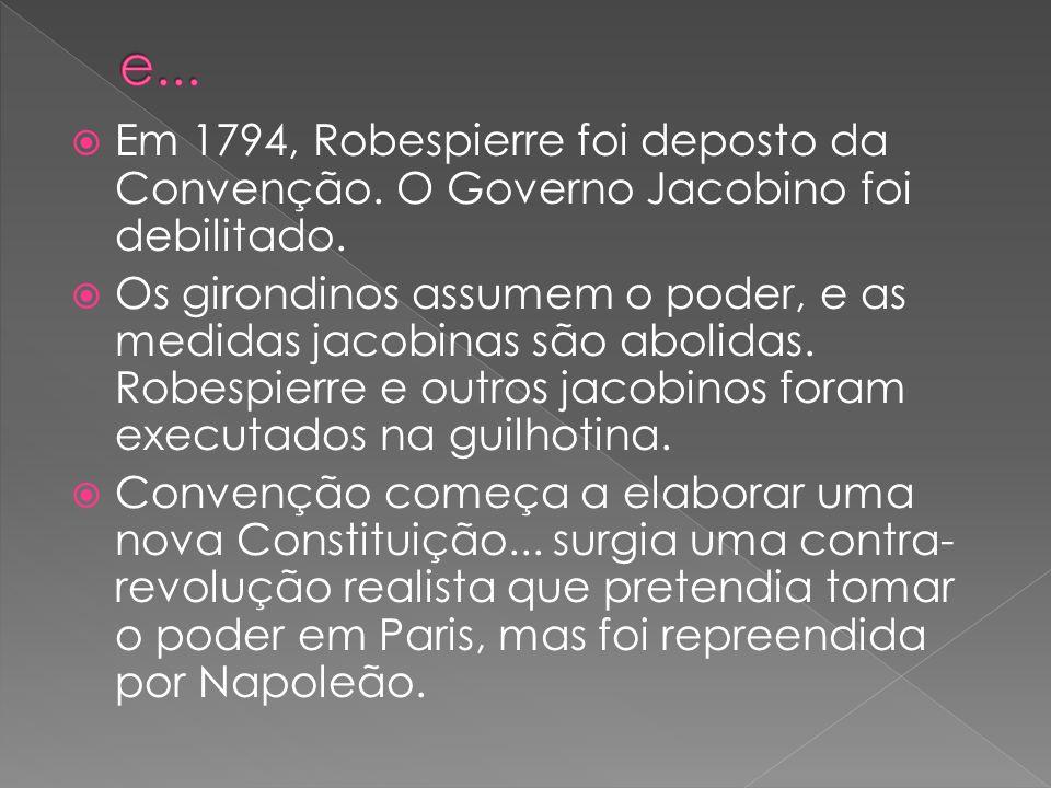 Em 1794, Robespierre foi deposto da Convenção. O Governo Jacobino foi debilitado. Os girondinos assumem o poder, e as medidas jacobinas são abolidas.