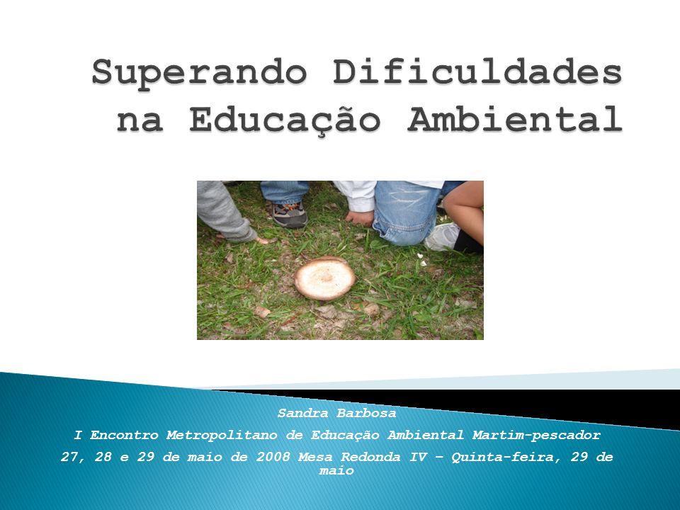 Sandra Barbosa I Encontro Metropolitano de Educação Ambiental Martim-pescador 27, 28 e 29 de maio de 2008 Mesa Redonda IV – Quinta-feira, 29 de maio