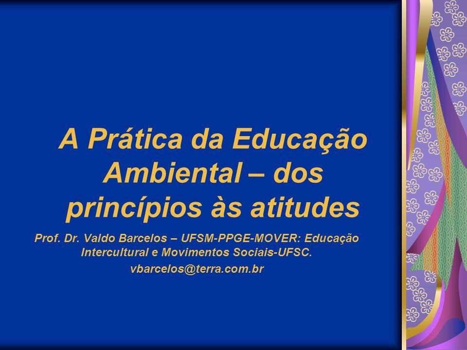 A Prática da Educação Ambiental – dos princípios às atitudes Prof. Dr. Valdo Barcelos – UFSM-PPGE-MOVER: Educação Intercultural e Movimentos Sociais-U