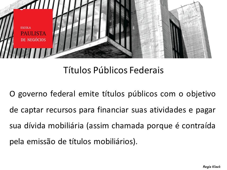 Títulos Públicos Federais Regis Klock O governo federal emite títulos públicos com o objetivo de captar recursos para financiar suas atividades e paga