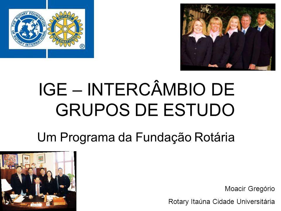 IGE – INTERCÂMBIO DE GRUPOS DE ESTUDO Um Programa da Fundação Rotária Moacir Gregório Rotary Itaúna Cidade Universitária